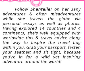 Follow Shantelle! on her zany adventures & often misadventures while she travels the globe via personal essays as well as photos. Having explored 14 countries and 4 continents, she's well equipped with worldwide tips & travel advice along the way to inspire the travel bug within you. Grab your passport, fasten your seatbelt and sit tight, because you're in for a wild yet inspiring adventure around the world!